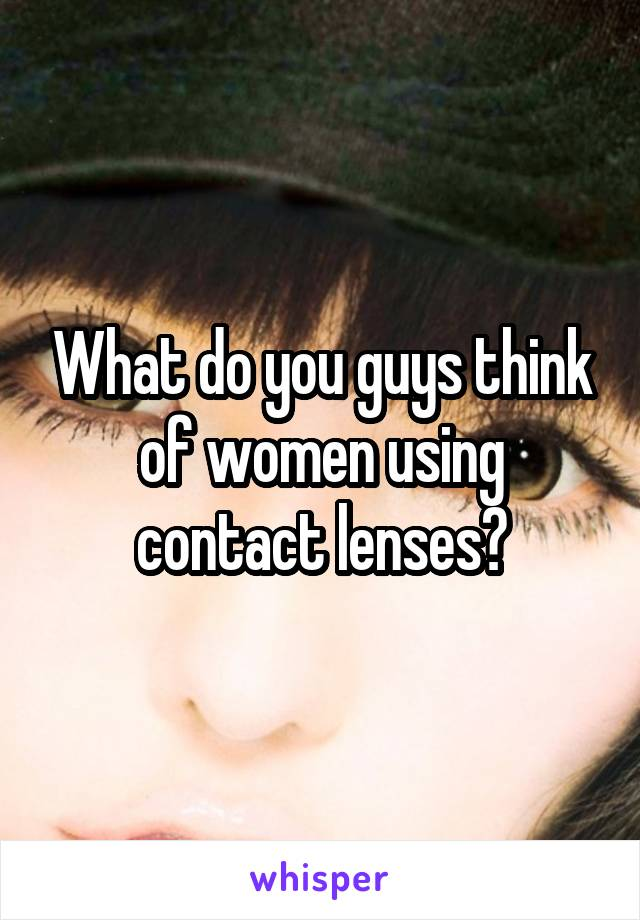 What do you guys think of women using contact lenses?