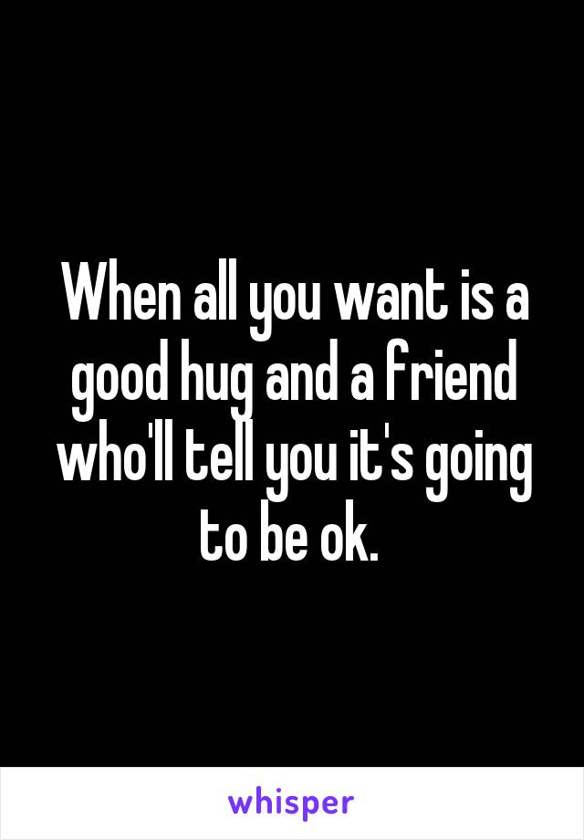 When all you want is a good hug and a friend who'll tell you it's going to be ok.