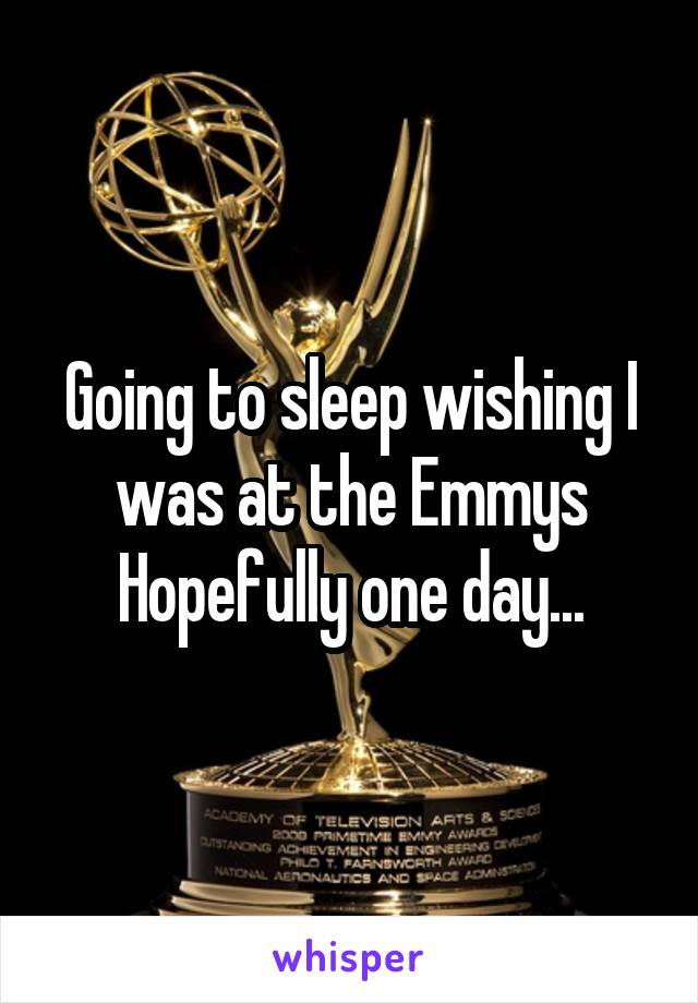 Going to sleep wishing I was at the Emmys Hopefully one day...