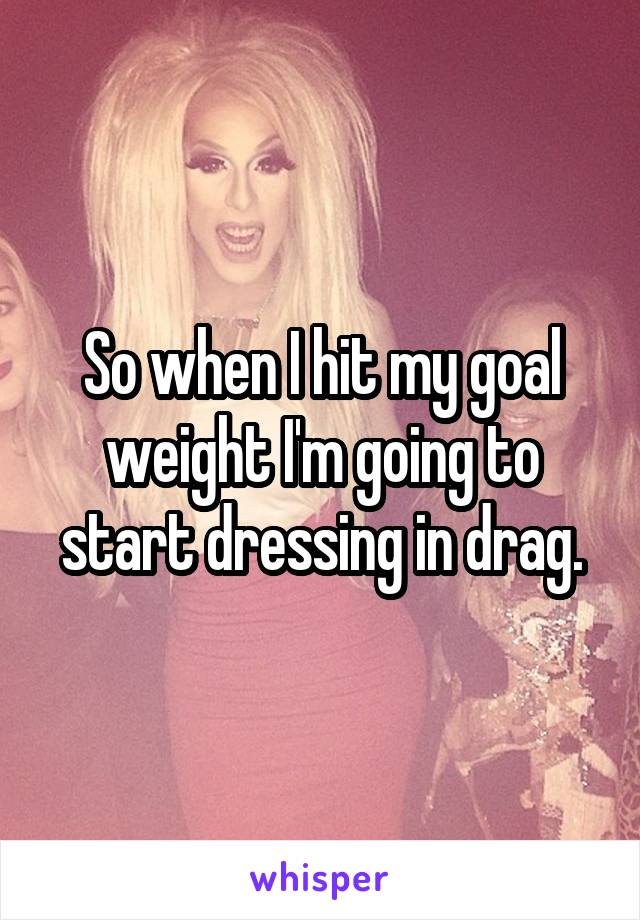 So when I hit my goal weight I'm going to start dressing in drag.
