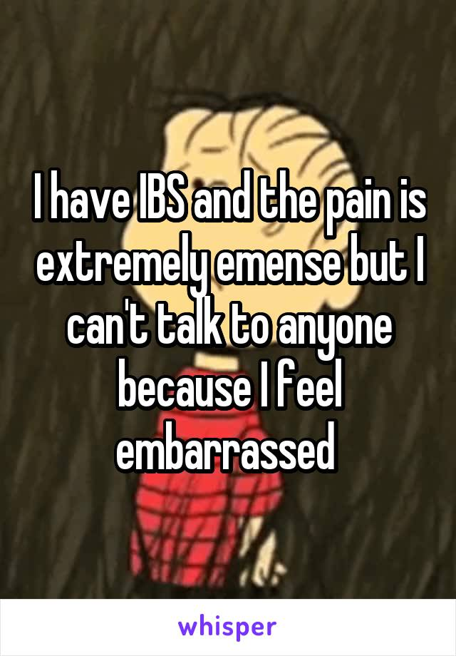 I have IBS and the pain is extremely emense but I can't talk to anyone because I feel embarrassed