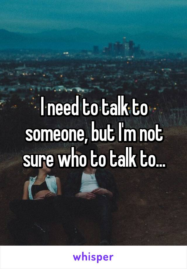 I need to talk to someone, but I'm not sure who to talk to...