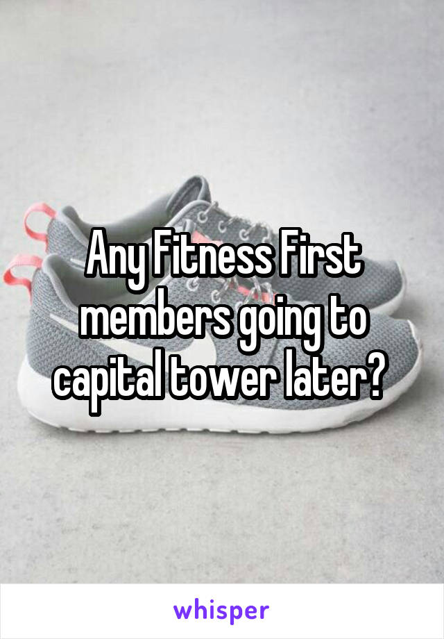 Any Fitness First members going to capital tower later?