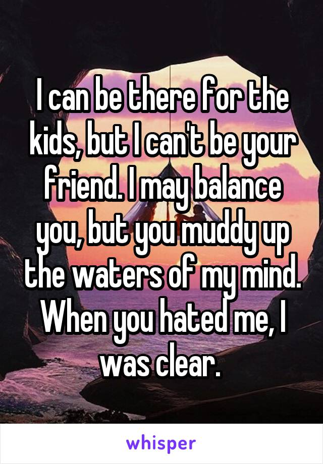 I can be there for the kids, but I can't be your friend. I may balance you, but you muddy up the waters of my mind. When you hated me, I was clear.