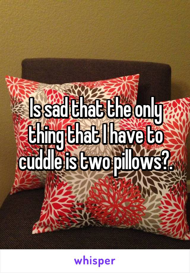 Is sad that the only thing that I have to cuddle is two pillows?.