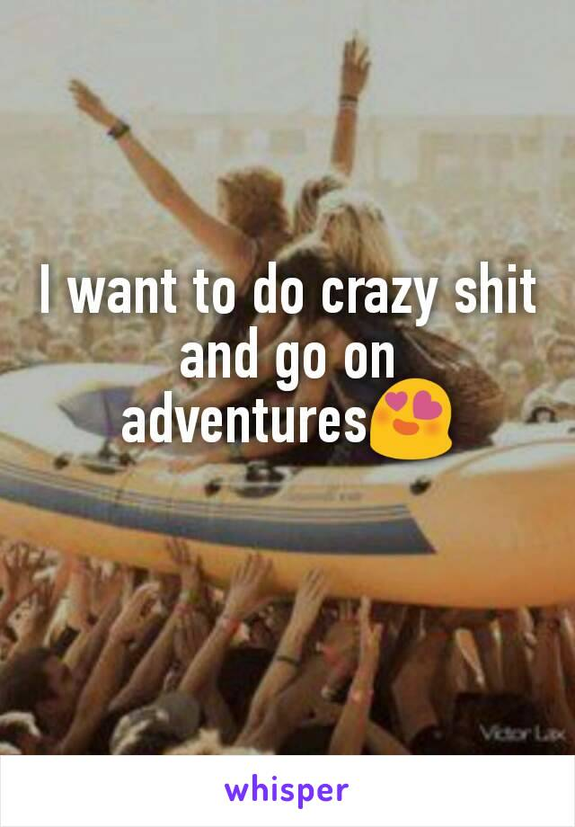 I want to do crazy shit and go on adventures😍