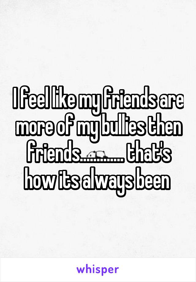 I feel like my friends are more of my bullies then friends............. that's how its always been
