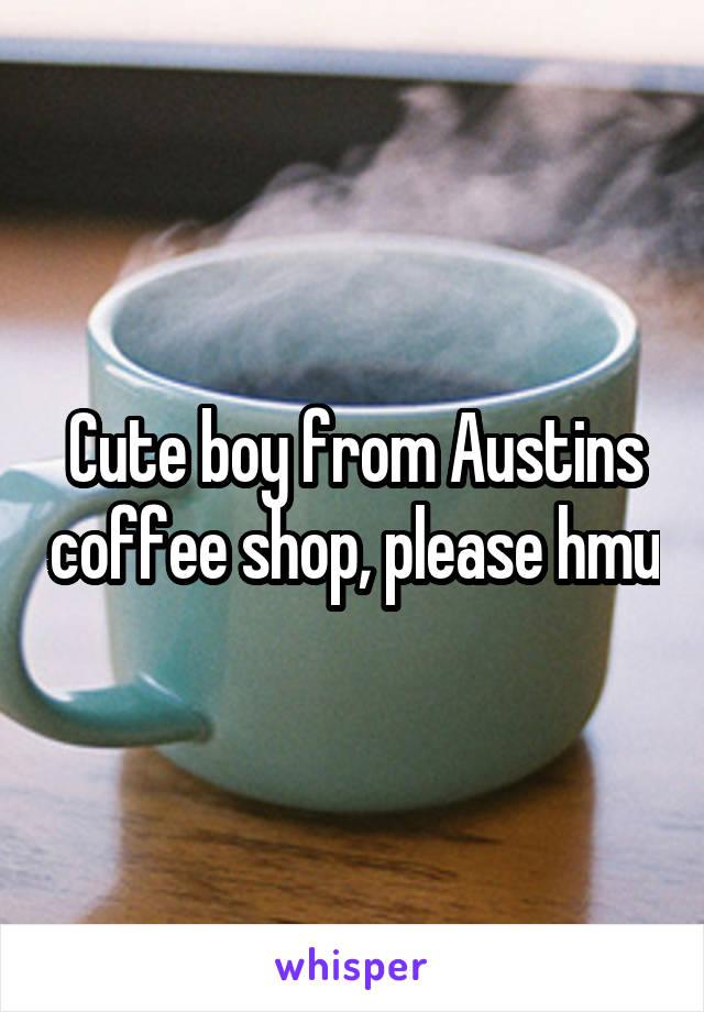 Cute boy from Austins coffee shop, please hmu