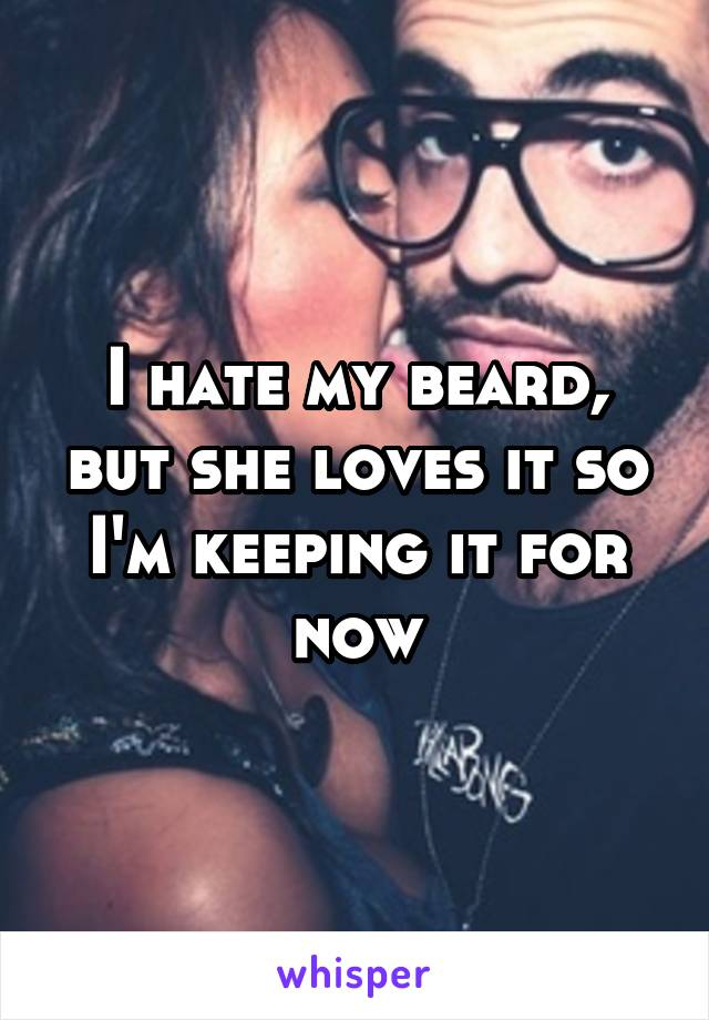 I hate my beard, but she loves it so I'm keeping it for now