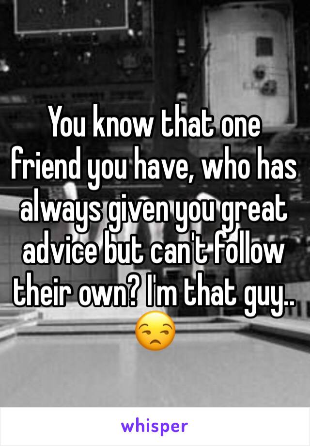 You know that one friend you have, who has always given you great advice but can't follow their own? I'm that guy.. 😒