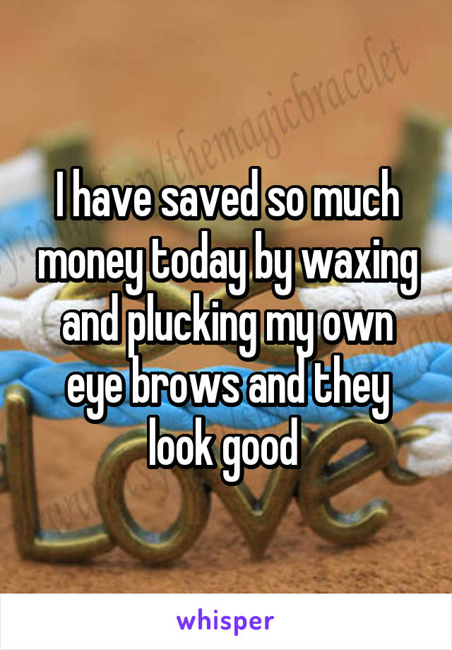 I have saved so much money today by waxing and plucking my own eye brows and they look good
