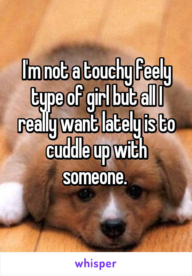 I'm not a touchy feely type of girl but all I really want lately is to cuddle up with someone.