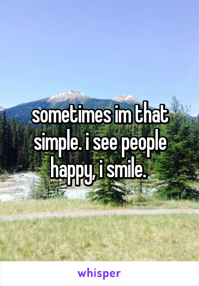 sometimes im that simple. i see people happy, i smile.
