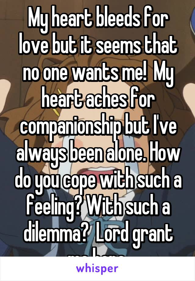 My heart bleeds for love but it seems that no one wants me!  My heart aches for companionship but I've always been alone. How do you cope with such a feeling? With such a dilemma?  Lord grant me hope