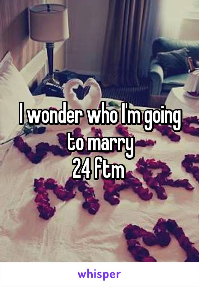 I wonder who I'm going to marry 24 ftm