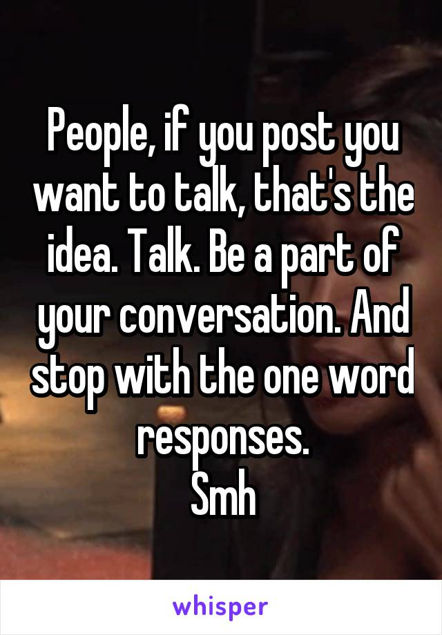 People, if you post you want to talk, that's the idea. Talk. Be a part of your conversation. And stop with the one word responses. Smh