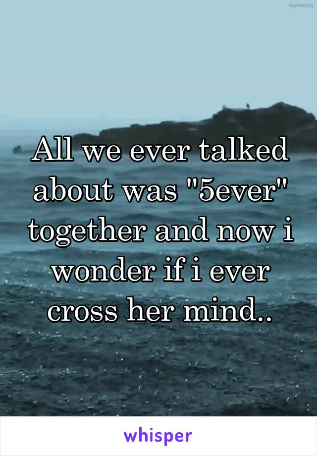 """All we ever talked about was """"5ever"""" together and now i wonder if i ever cross her mind.."""