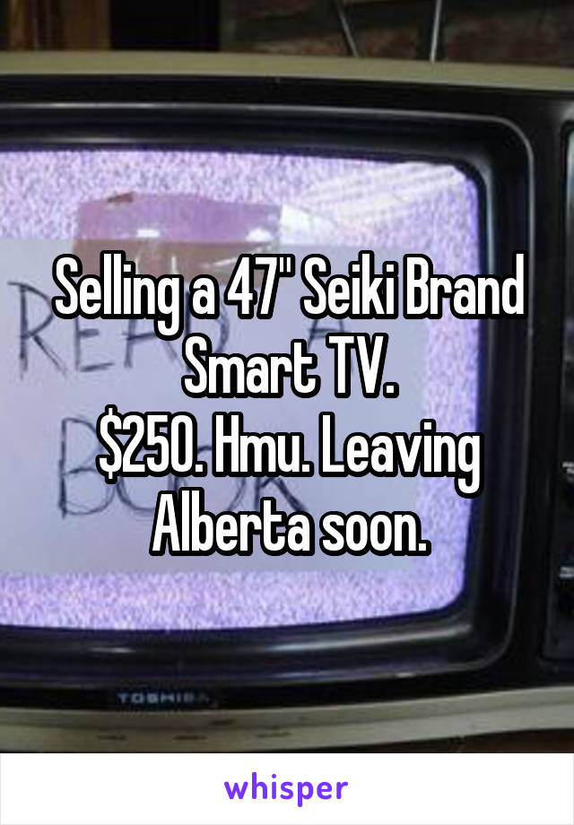 "Selling a 47"" Seiki Brand Smart TV. $250. Hmu. Leaving Alberta soon."