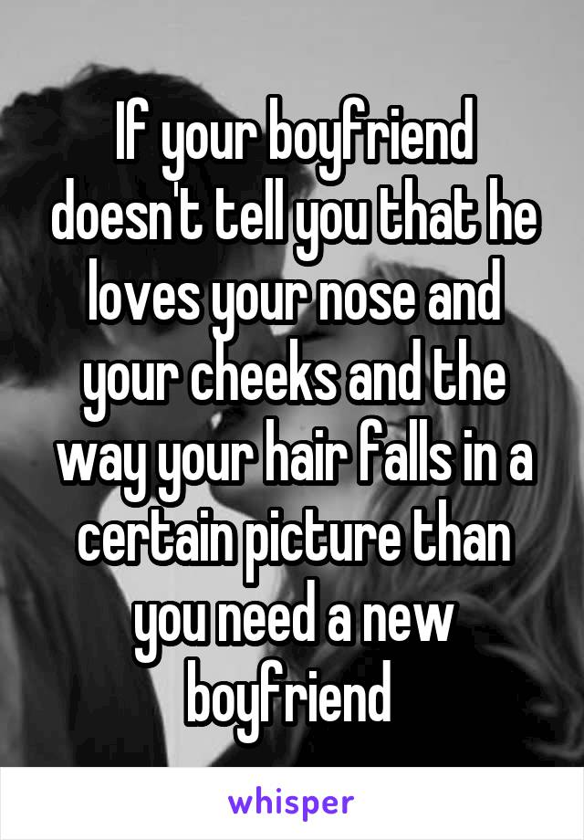 If your boyfriend doesn't tell you that he loves your nose and your cheeks and the way your hair falls in a certain picture than you need a new boyfriend