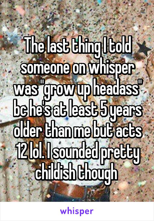 "The last thing I told someone on whisper was ""grow up headass"" bc he's at least 5 years older than me but acts 12 lol. I sounded pretty childish though"