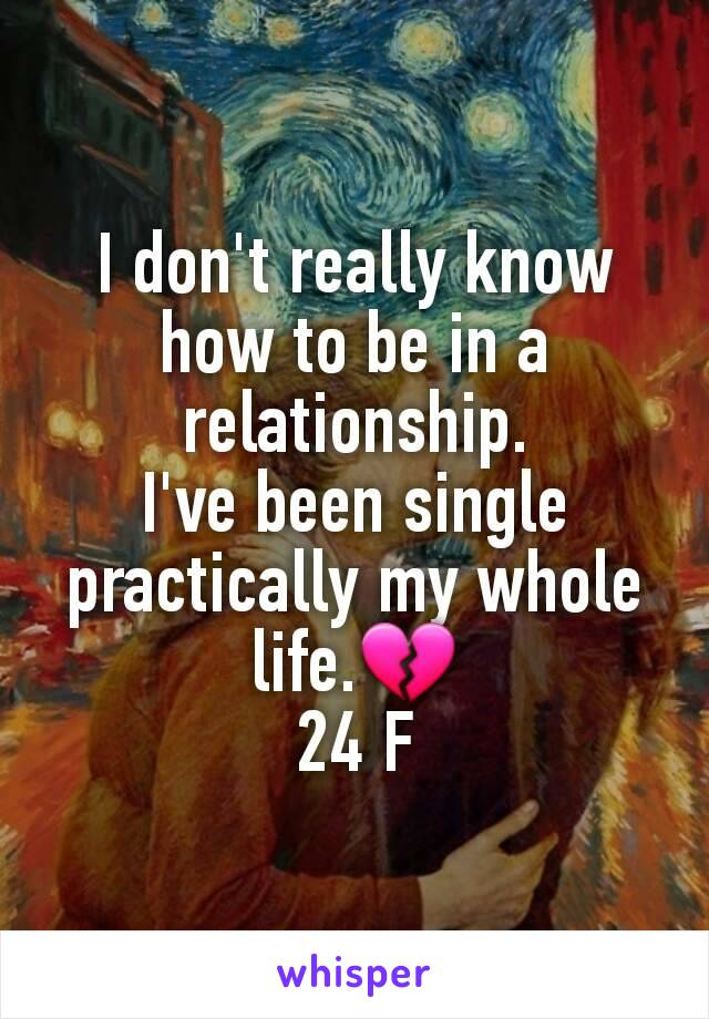 I don't really know how to be in a relationship. I've been single practically my whole life.💔 24 F