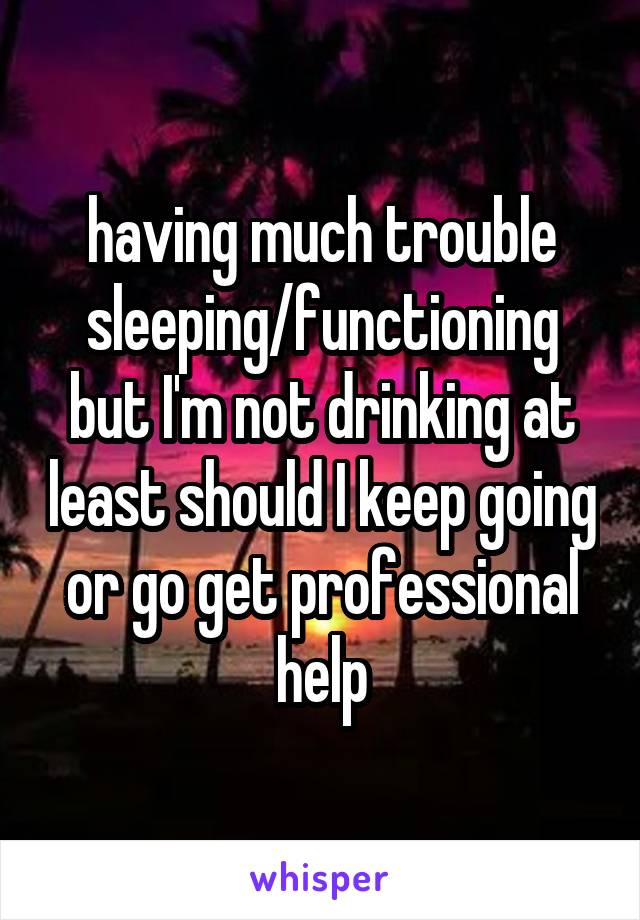 having much trouble sleeping/functioning but I'm not drinking at least should I keep going or go get professional help