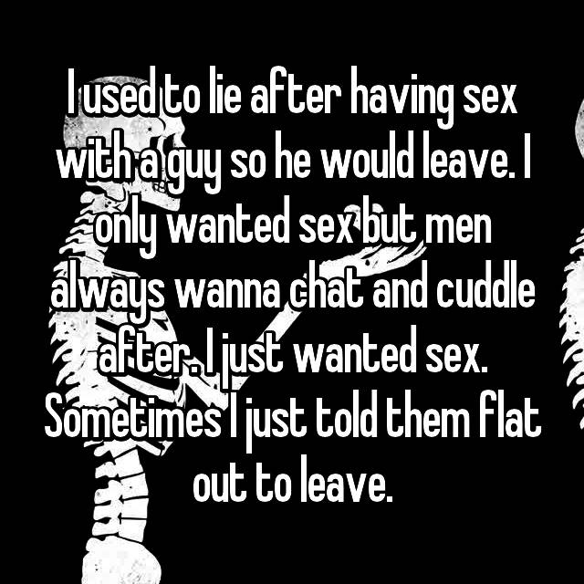 I used to lie after having sex with a guy so he would leave. I only wanted sex but men always wanna chat and cuddle after. I just wanted sex. Sometimes I just told them flat out to leave.