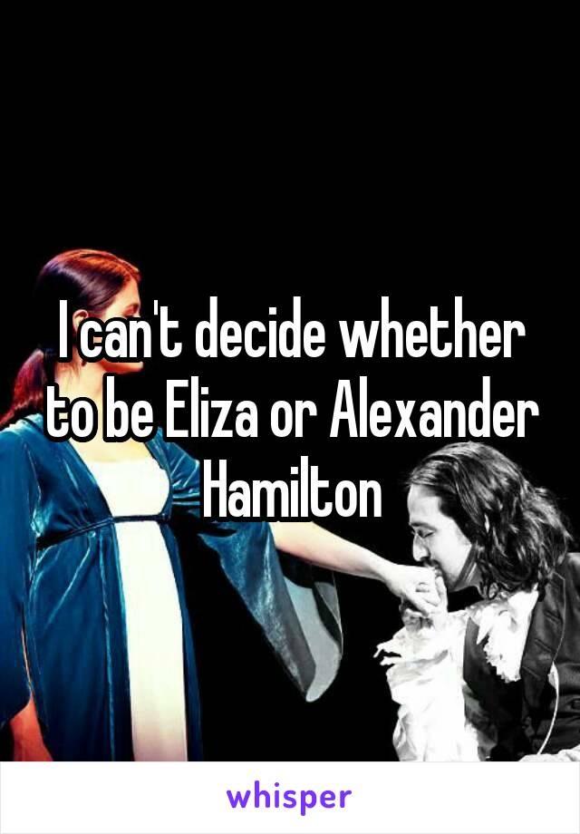 I can't decide whether to be Eliza or Alexander Hamilton
