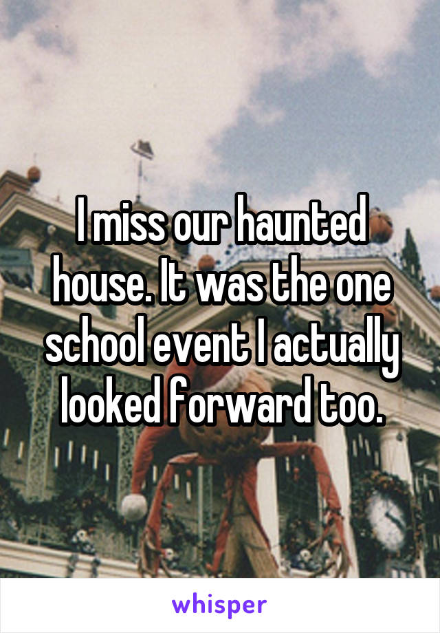 I miss our haunted house. It was the one school event I actually looked forward too.