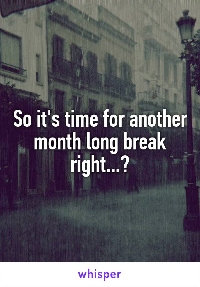 So it's time for another month long break right...?