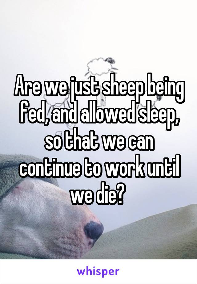 Are we just sheep being fed, and allowed sleep, so that we can continue to work until we die?