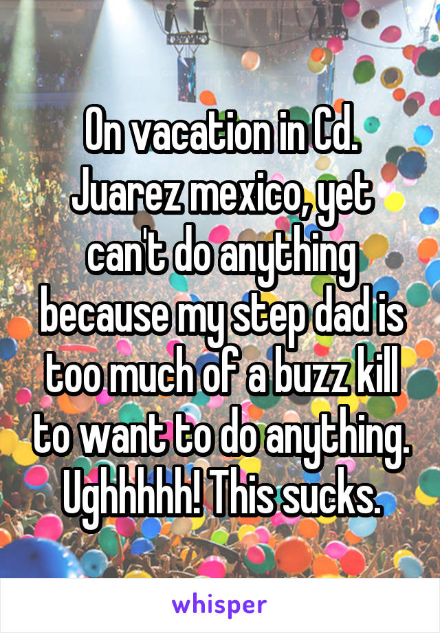 On vacation in Cd. Juarez mexico, yet can't do anything because my step dad is too much of a buzz kill to want to do anything. Ughhhhh! This sucks.