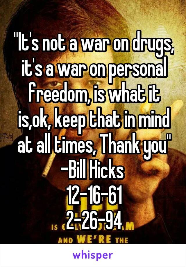 """It's not a war on drugs, it's a war on personal freedom, is what it is,ok, keep that in mind at all times, Thank you"" -Bill Hicks  12-16-61 2-26-94"
