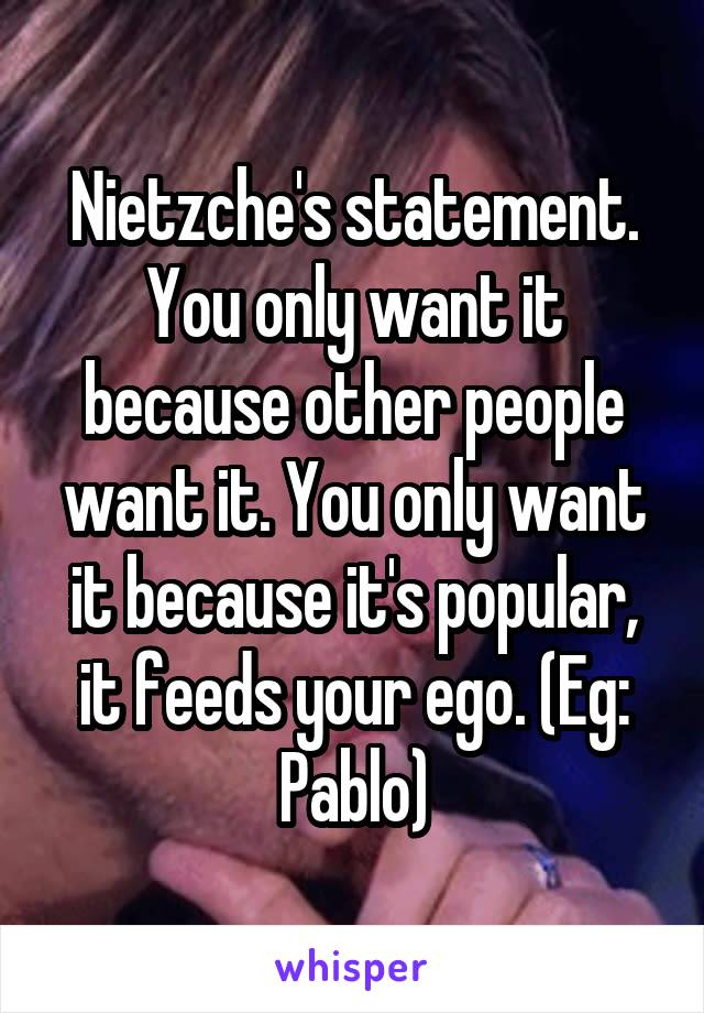 Nietzche's statement. You only want it because other people want it. You only want it because it's popular, it feeds your ego. (Eg: Pablo)