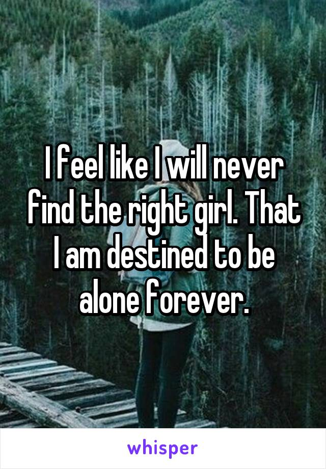 I feel like I will never find the right girl. That I am destined to be alone forever.