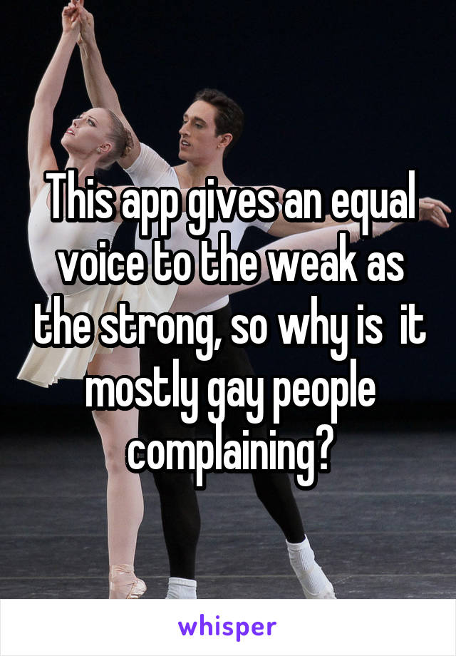 This app gives an equal voice to the weak as the strong, so why is  it mostly gay people complaining?