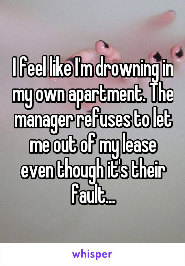 I feel like I'm drowning in my own apartment. The manager refuses to let me out of my lease even though it's their fault...