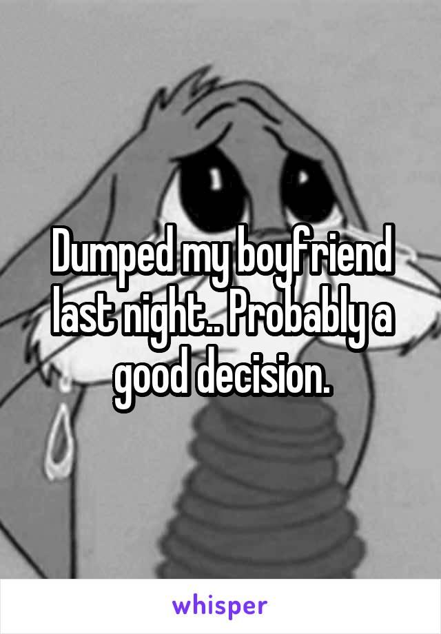 Dumped my boyfriend last night.. Probably a good decision.