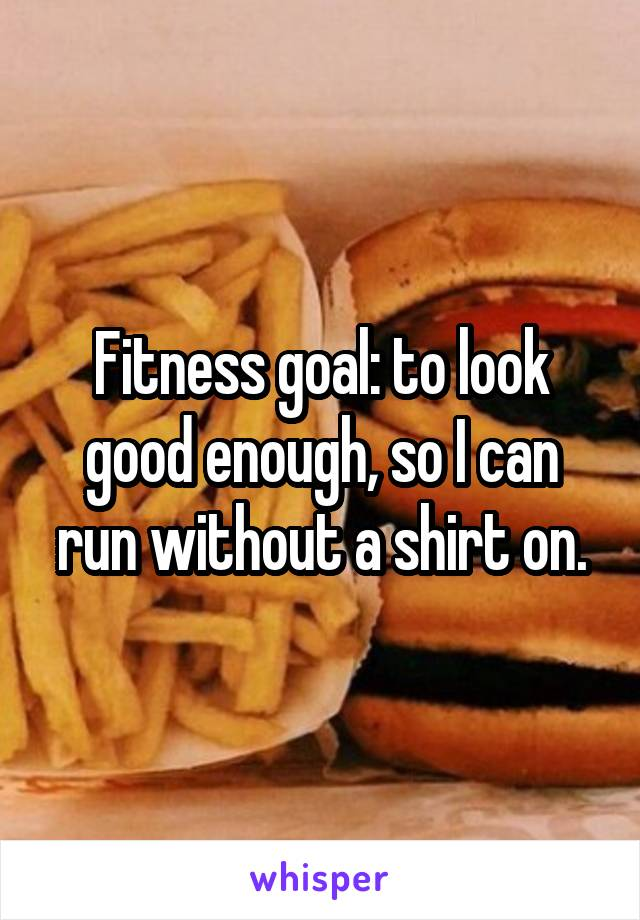 Fitness goal: to look good enough, so I can run without a shirt on.