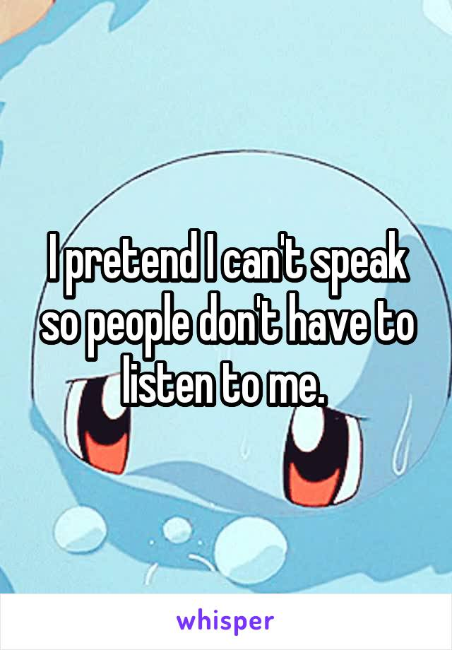 I pretend I can't speak so people don't have to listen to me.