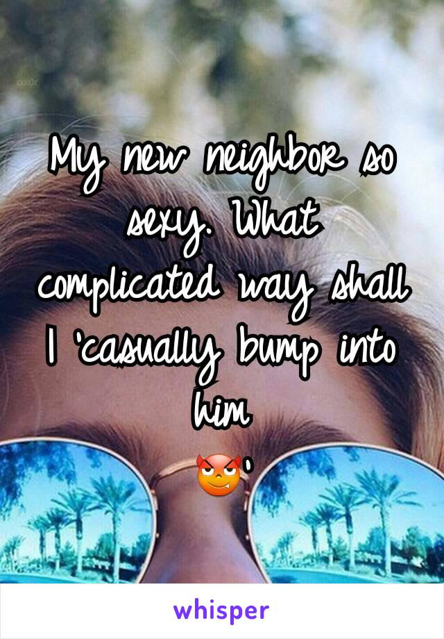 My new neighbor so sexy. What complicated way shall I 'casually bump into him 😈'