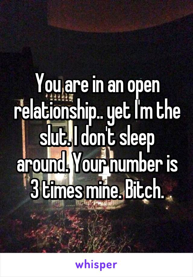 You are in an open relationship.. yet I'm the slut. I don't sleep around. Your number is 3 times mine. Bitch.