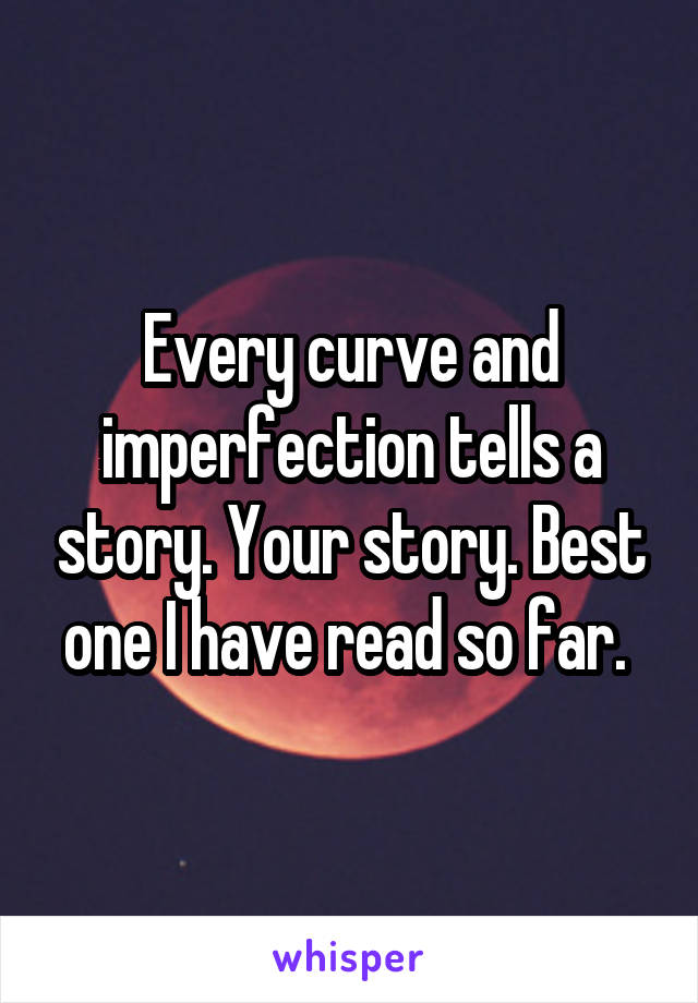 Every curve and imperfection tells a story. Your story. Best one I have read so far.