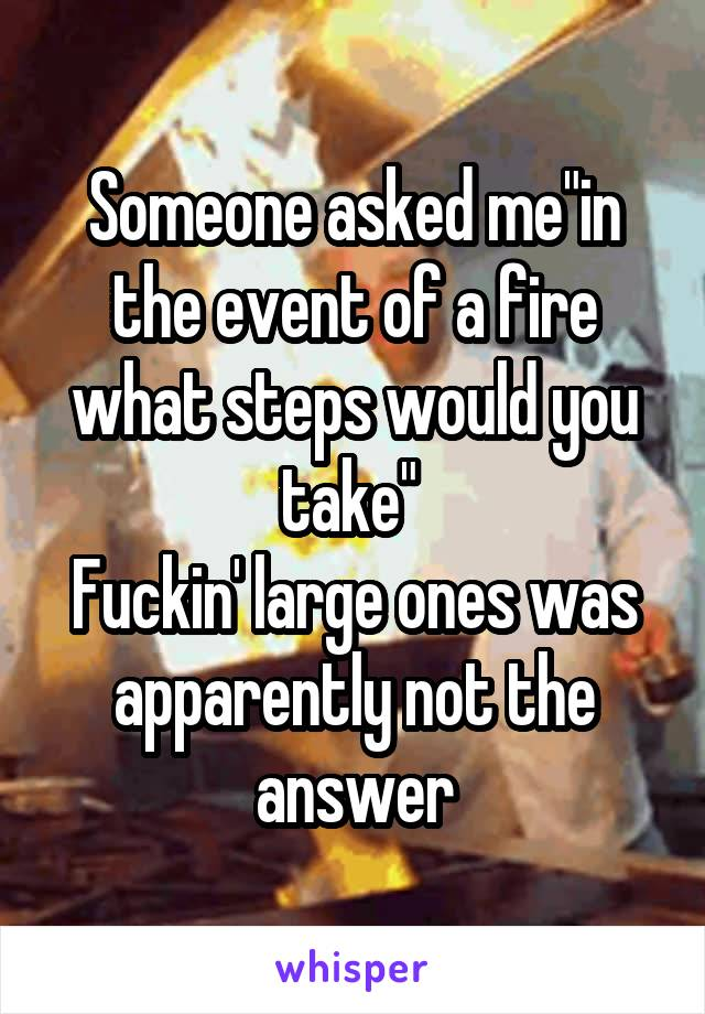 "Someone asked me""in the event of a fire what steps would you take""  Fuckin' large ones was apparently not the answer"