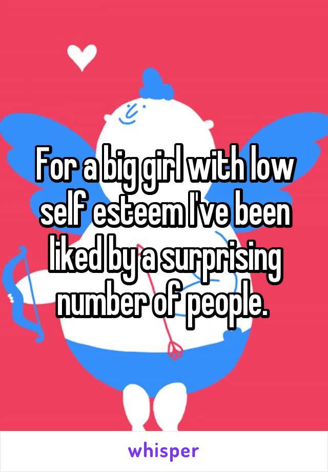 For a big girl with low self esteem I've been liked by a surprising number of people.