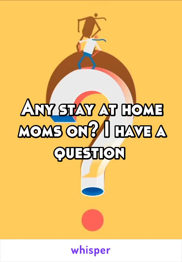 Any stay at home moms on? I have a question