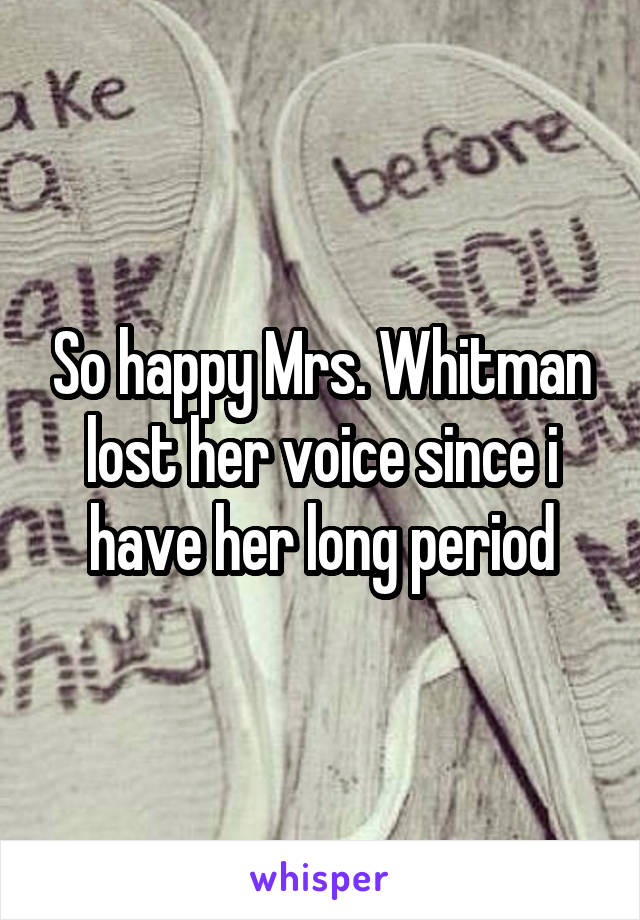 So happy Mrs. Whitman lost her voice since i have her long period
