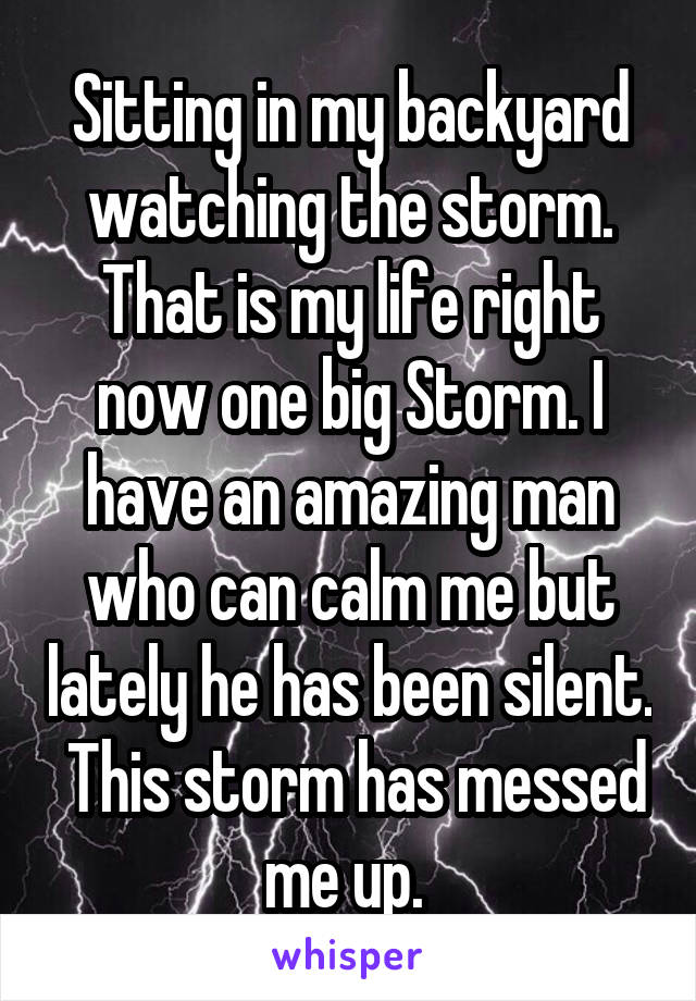 Sitting in my backyard watching the storm. That is my life right now one big Storm. I have an amazing man who can calm me but lately he has been silent.  This storm has messed me up.