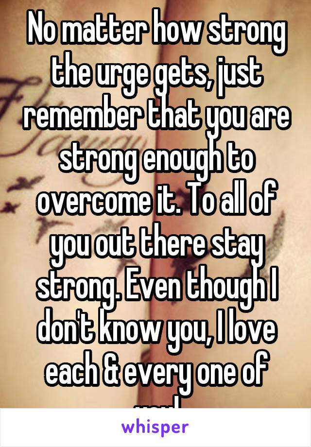 No matter how strong the urge gets, just remember that you are strong enough to overcome it. To all of you out there stay strong. Even though I don't know you, I love each & every one of you!
