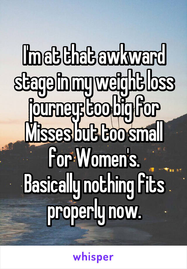 I'm at that awkward stage in my weight loss journey: too big for Misses but too small for Women's. Basically nothing fits properly now.